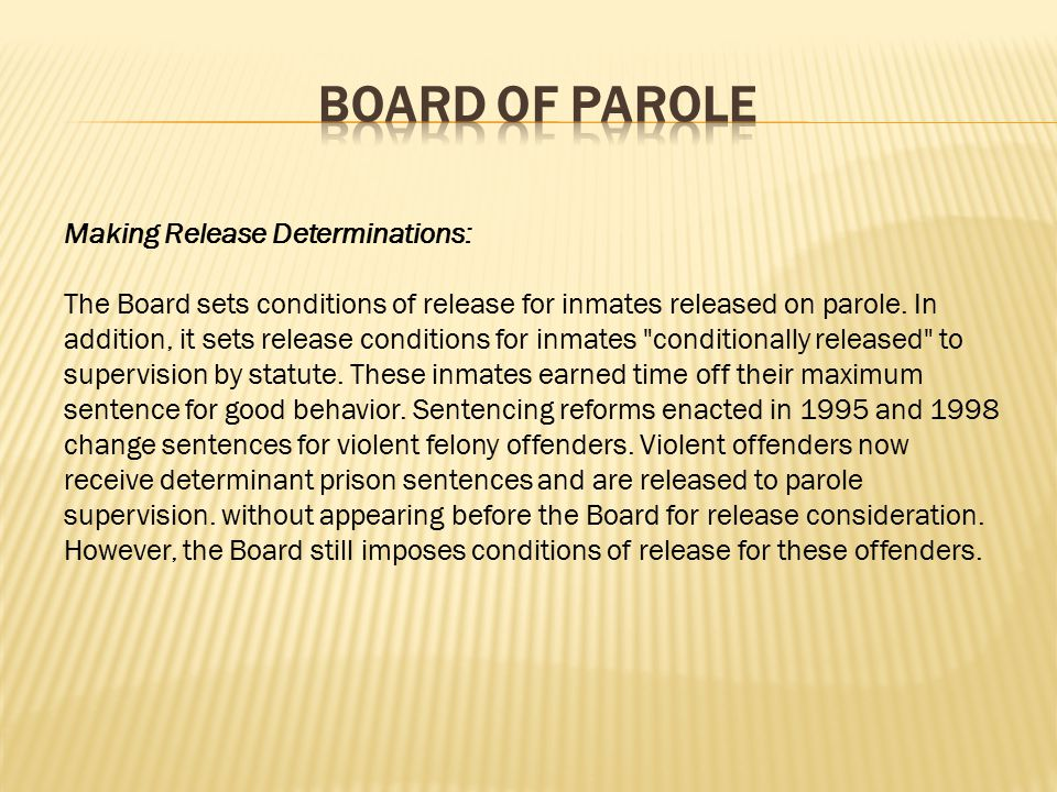 The primary functions and powers of the Board are: Making Release Determinations: The Board determines which inmates serving indeterminate sentences in state prison may be released on Parole.