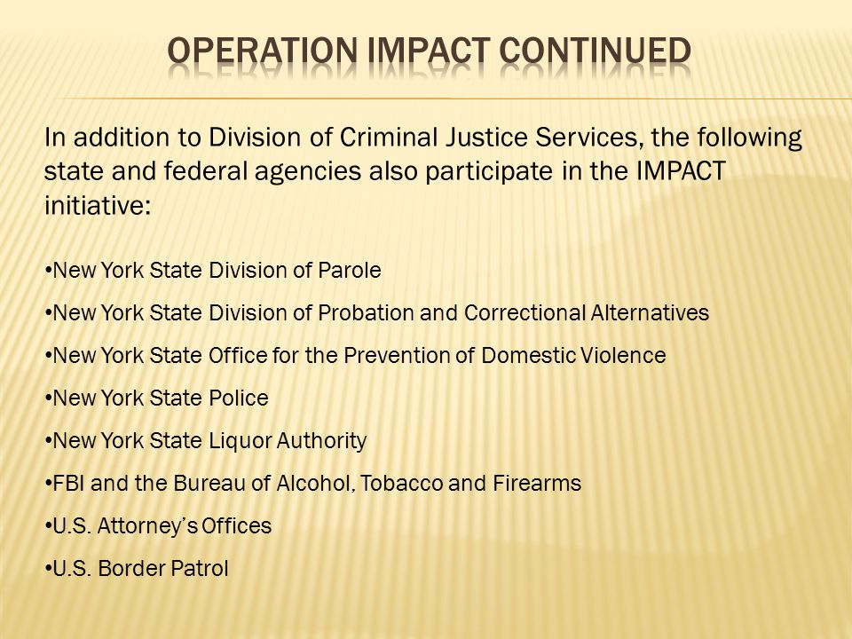 Operation IMPACT – an initiative of the New York State Division of Criminal Justice Services – supports strategic crime-fighting and violence reduction initiatives in the 17 counties outside of New York City that account for 80 percent of the crime upstate and on Long Island.