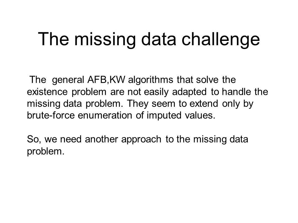 The missing data challenge The general AFB,KW algorithms that solve the existence problem are not easily adapted to handle the missing data problem. T