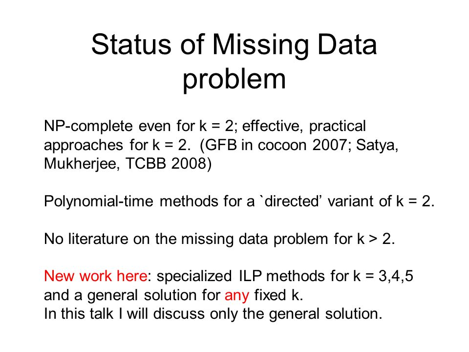 Status of Missing Data problem NP-complete even for k = 2; effective, practical approaches for k = 2. (GFB in cocoon 2007; Satya, Mukherjee, TCBB 2008