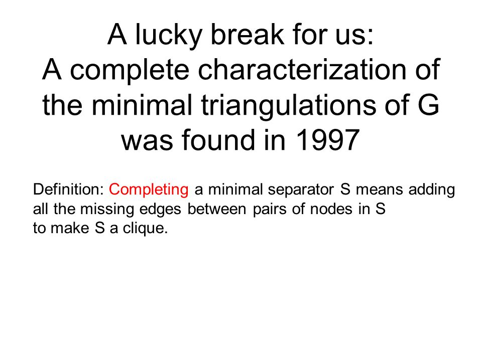 A lucky break for us: A complete characterization of the minimal triangulations of G was found in 1997 Definition: Completing a minimal separator S me