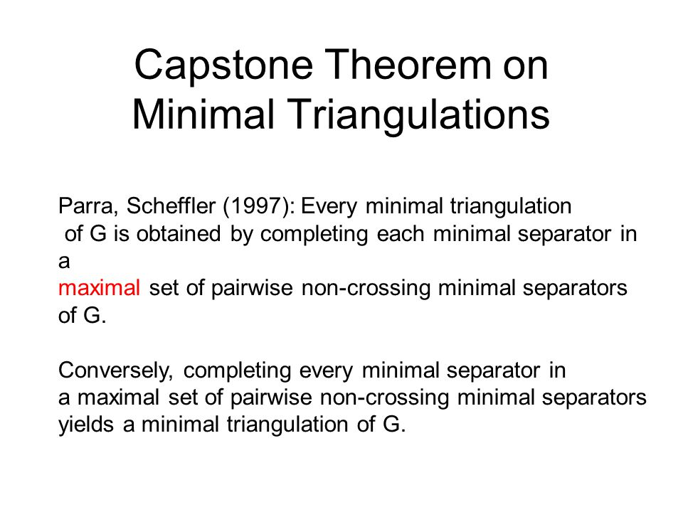Capstone Theorem on Minimal Triangulations Parra, Scheffler (1997): Every minimal triangulation of G is obtained by completing each minimal separator
