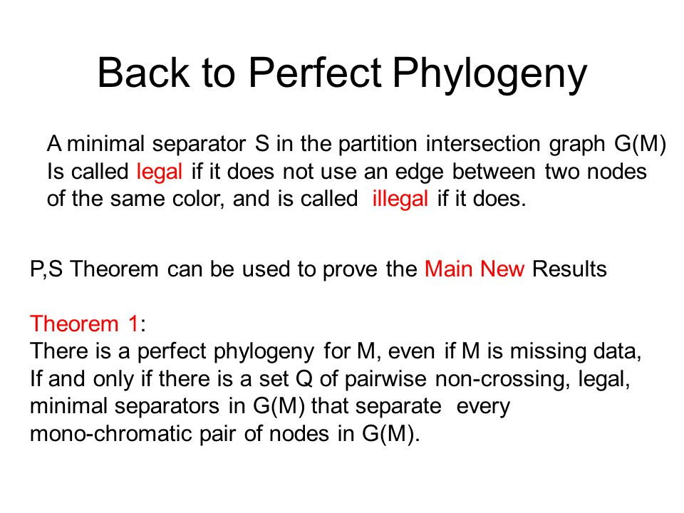 Back to Perfect Phylogeny A minimal separator S in the partition intersection graph G(M)‏ Is called legal if it does not use an edge between two nodes of the same color, and is called illegal if it does.