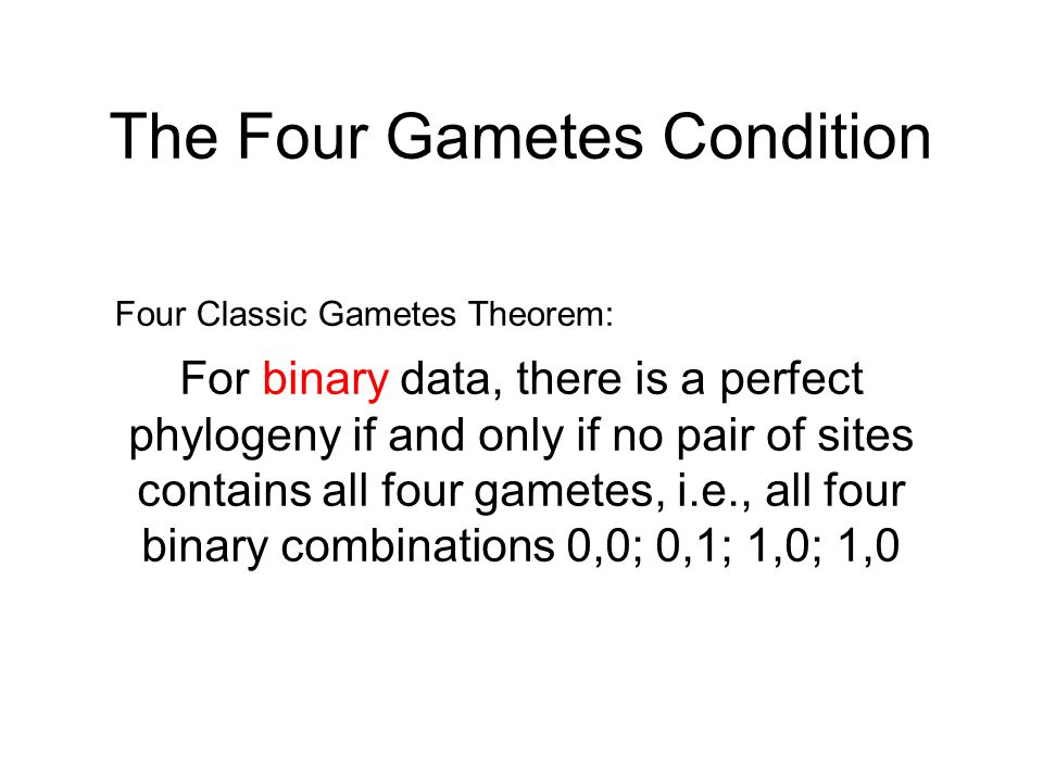 The Four Gametes Condition For binary data, there is a perfect phylogeny if and only if no pair of sites contains all four gametes, i.e., all four bin