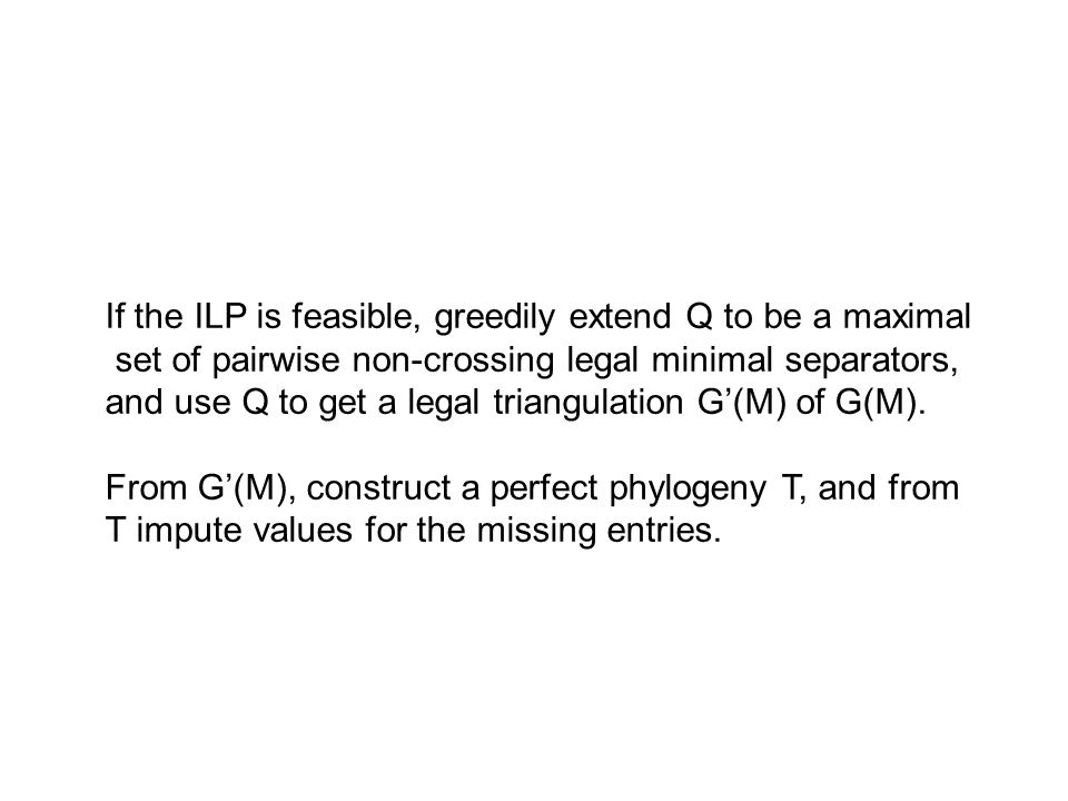 If the ILP is feasible, greedily extend Q to be a maximal set of pairwise non-crossing legal minimal separators, and use Q to get a legal triangulation G'(M) of G(M).