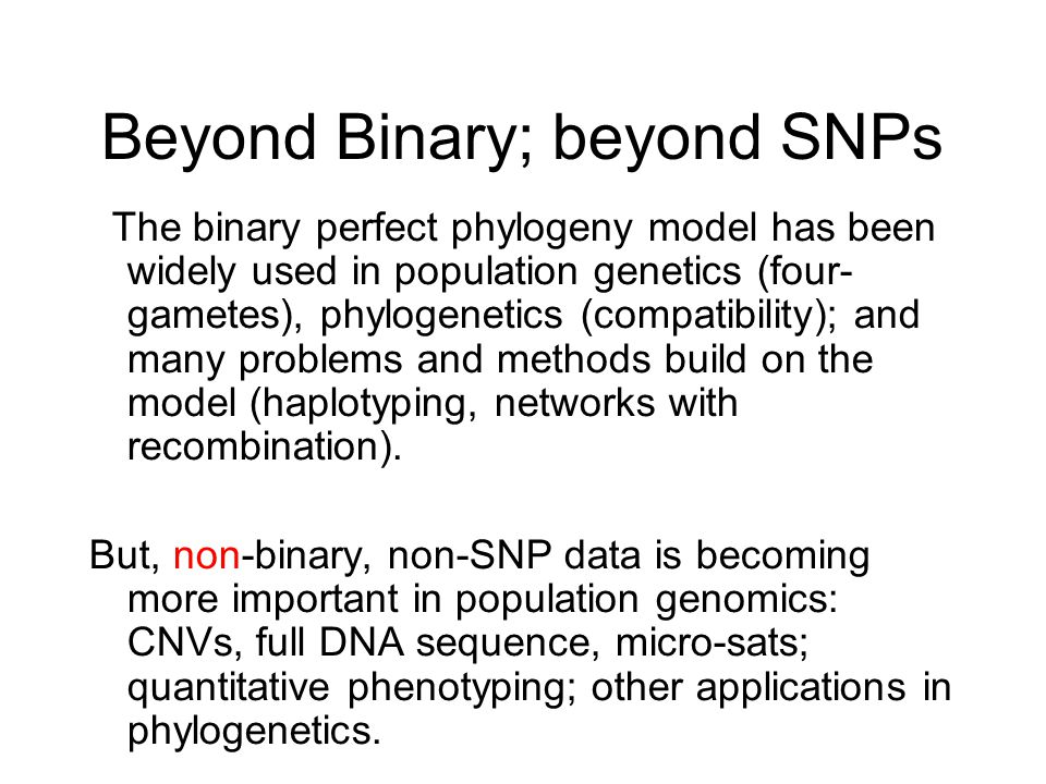 Beyond Binary; beyond SNPs The binary perfect phylogeny model has been widely used in population genetics (four- gametes), phylogenetics (compatibility); and many problems and methods build on the model (haplotyping, networks with recombination).