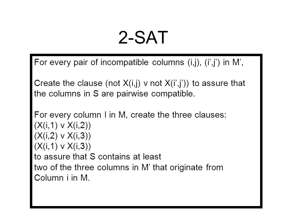 2-SAT For every pair of incompatible columns (i,j), (i',j') in M', Create the clause (not X(i,j) v not X(i',j')) to assure that the columns in S are pairwise compatible.