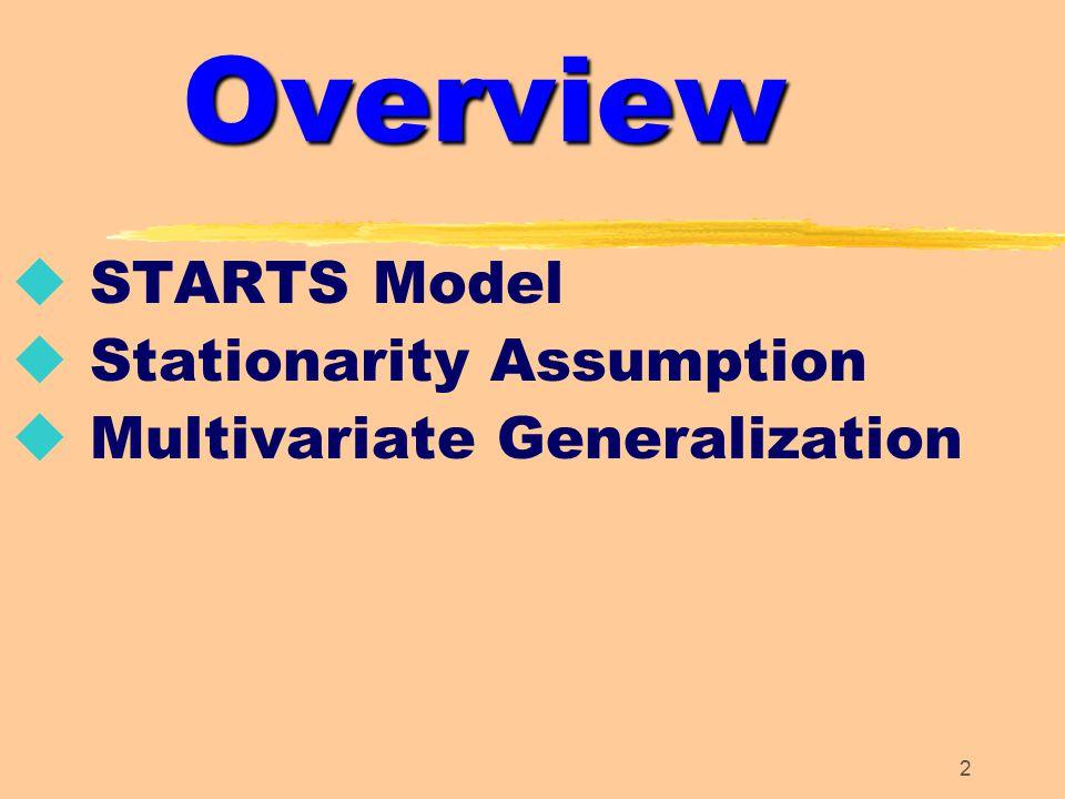 2 Overview u STARTS Model u Stationarity Assumption u Multivariate Generalization