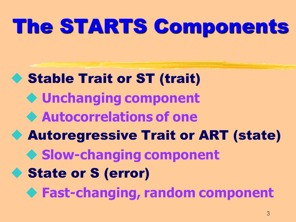 3 The STARTS Components u Stable Trait or ST (trait) u Unchanging component u Autocorrelations of one u Autoregressive Trait or ART (state) u Slow-changing component u State or S (error) u Fast-changing, random component