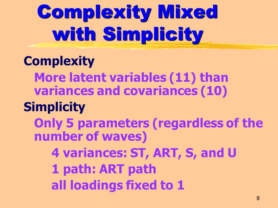 9 Complexity Mixed with Simplicity Complexity More latent variables (11) than variances and covariances (10) Simplicity Only 5 parameters (regardless of the number of waves) 4 variances: ST, ART, S, and U 1 path: ART path all loadings fixed to 1