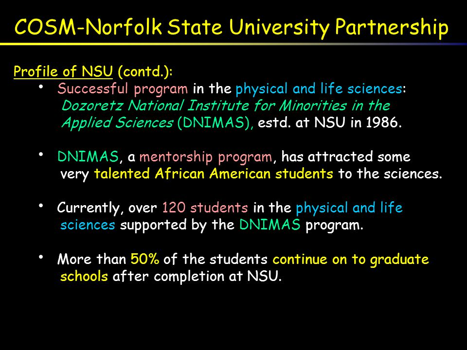 COSM-Norfolk State University Partnership Profile of NSU (contd.): Successful program in the physical and life sciences: Dozoretz National Institute f