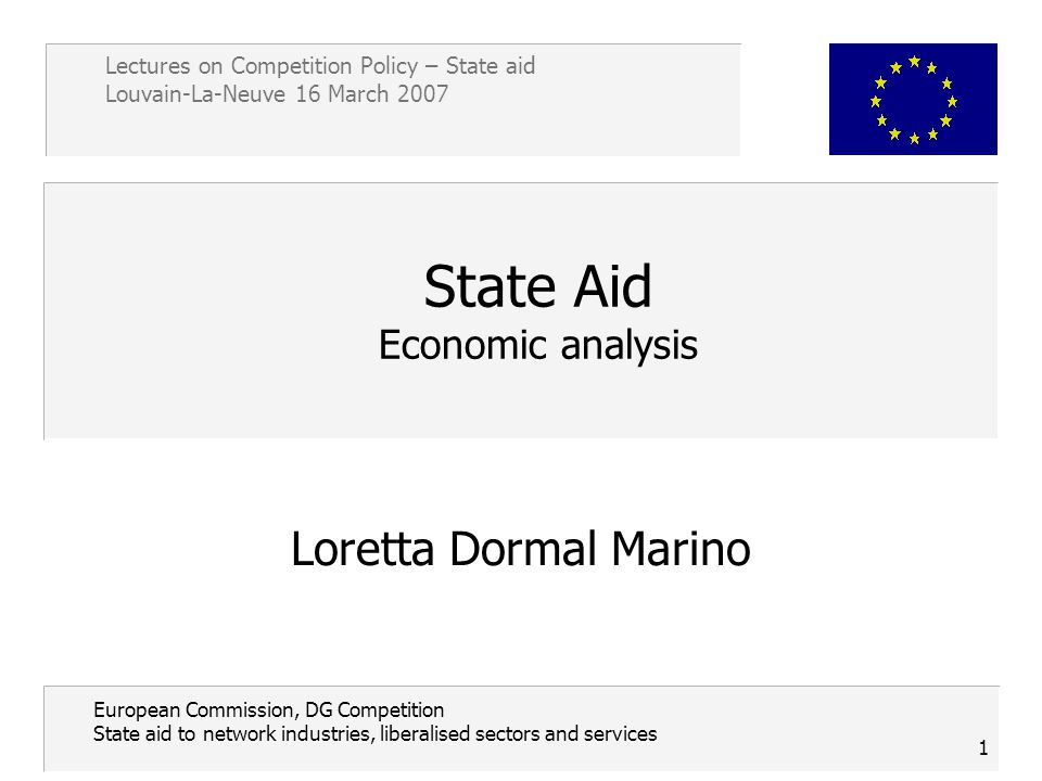 Lectures on Competition Policy – State aid Louvain-La-Neuve 16 March 2007 1 European Commission, DG Competition State aid to network industries, liberalised sectors and services State Aid Economic analysis Loretta Dormal Marino