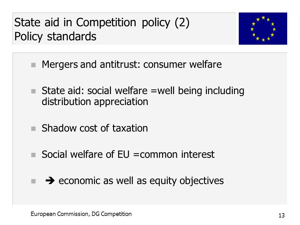 13 European Commission, DG Competition State aid in Competition policy (2) Policy standards n Mergers and antitrust: consumer welfare n State aid: social welfare =well being including distribution appreciation n Shadow cost of taxation n Social welfare of EU =common interest n  economic as well as equity objectives