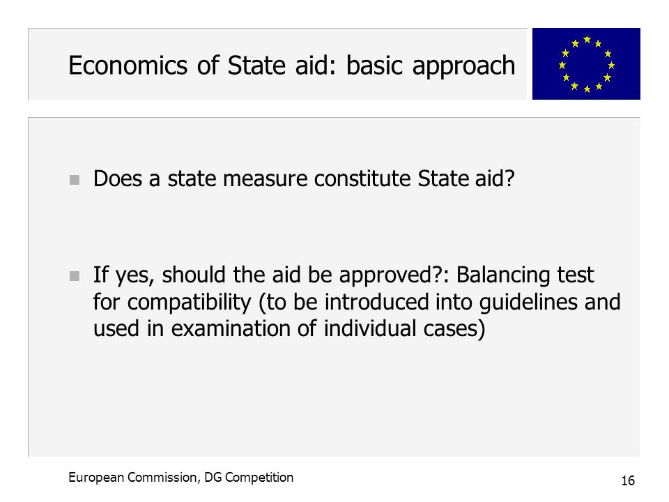 16 European Commission, DG Competition Economics of State aid: basic approach n Does a state measure constitute State aid.