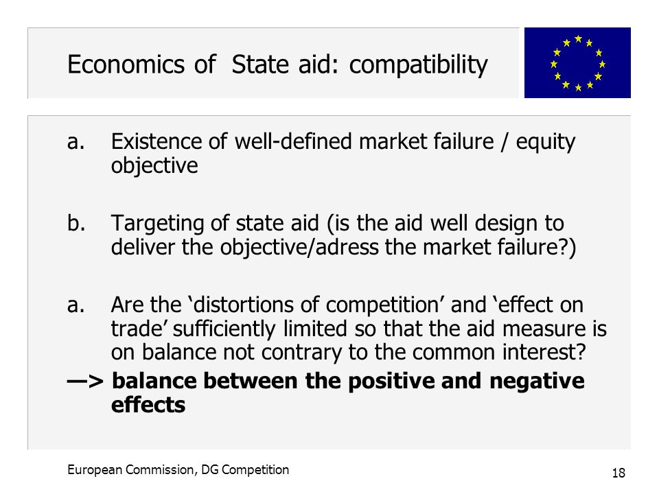 18 European Commission, DG Competition Economics of State aid: compatibility a.Existence of well-defined market failure / equity objective b.Targeting of state aid (is the aid well design to deliver the objective/adress the market failure ) a.Are the 'distortions of competition' and 'effect on trade' sufficiently limited so that the aid measure is on balance not contrary to the common interest.