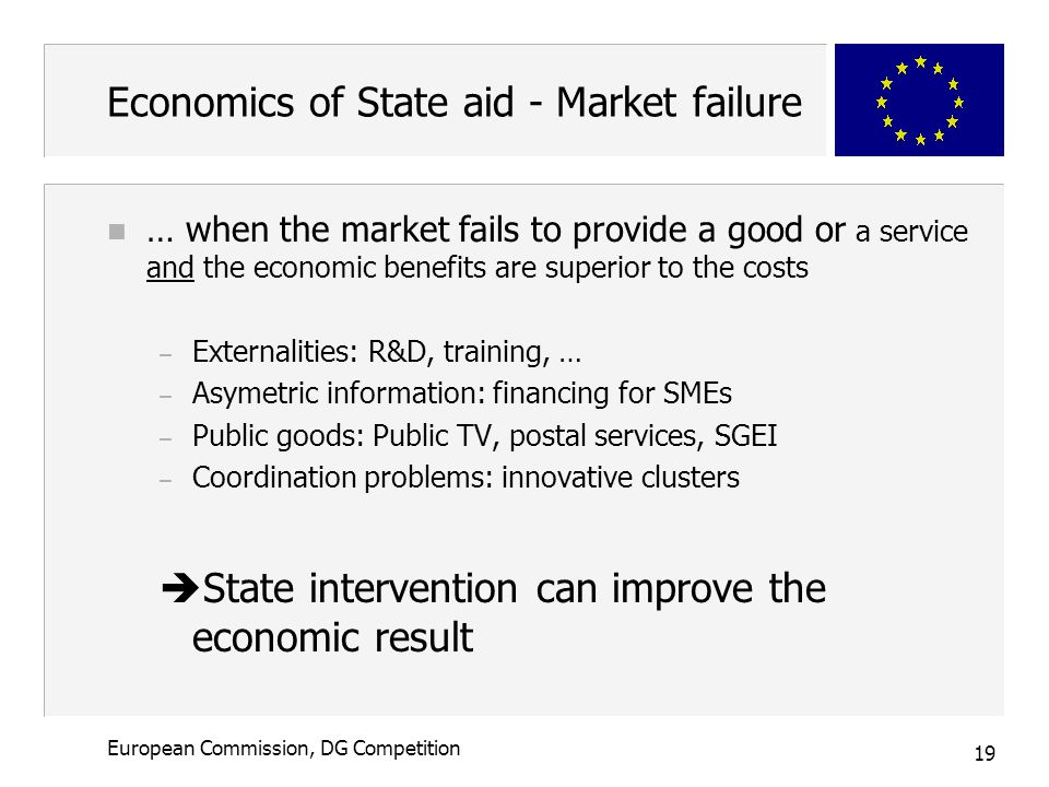 19 European Commission, DG Competition Economics of State aid - Market failure n … when the market fails to provide a good or a service and the economic benefits are superior to the costs – Externalities: R&D, training, … – Asymetric information: financing for SMEs – Public goods: Public TV, postal services, SGEI – Coordination problems: innovative clusters  State intervention can improve the economic result