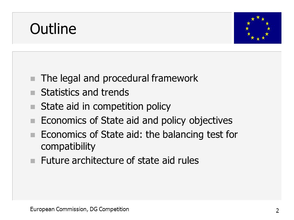 3 European Commission, DG Competition The legal framework - Introduction n The Treaty: State aid in principle prohibited (negative presumption ) n Rationale  avoid undue distortions of competition – Prevent negative cross-border effects – Single market: Maintain level playing field for all companies – Promote competition to ensure long-term benefit for the consumers