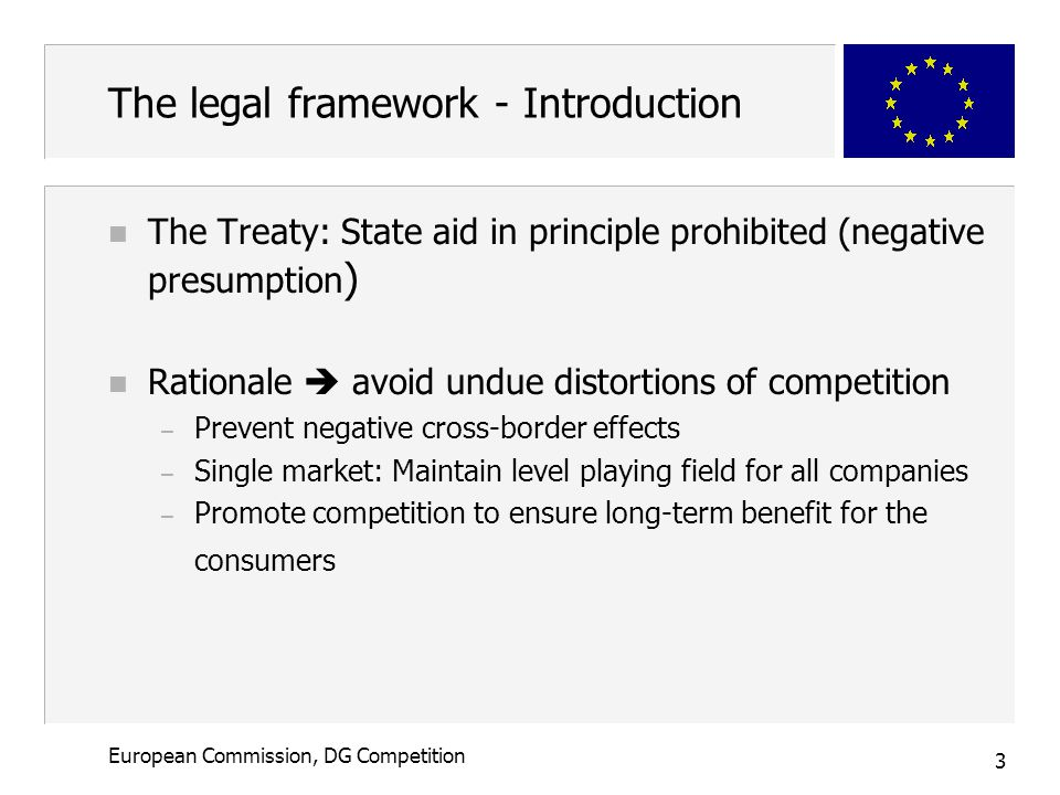 3 European Commission, DG Competition The legal framework - Introduction n The Treaty: State aid in principle prohibited (negative presumption ) n Rationale  avoid undue distortions of competition – Prevent negative cross-border effects – Single market: Maintain level playing field for all companies – Promote competition to ensure long-term benefit for the consumers