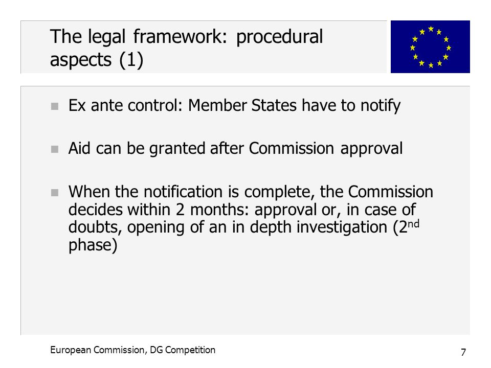 7 European Commission, DG Competition The legal framework: procedural aspects (1) n Ex ante control: Member States have to notify n Aid can be granted after Commission approval n When the notification is complete, the Commission decides within 2 months: approval or, in case of doubts, opening of an in depth investigation (2 nd phase)