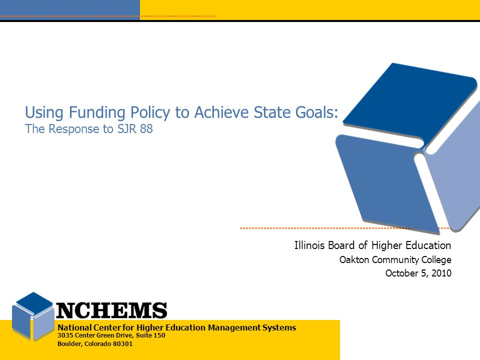 National Center for Higher Education Management Systems 3035 Center Green Drive, Suite 150 Boulder, Colorado 80301 Using Funding Policy to Achieve State Goals: The Response to SJR 88 Illinois Board of Higher Education Oakton Community College October 5, 2010