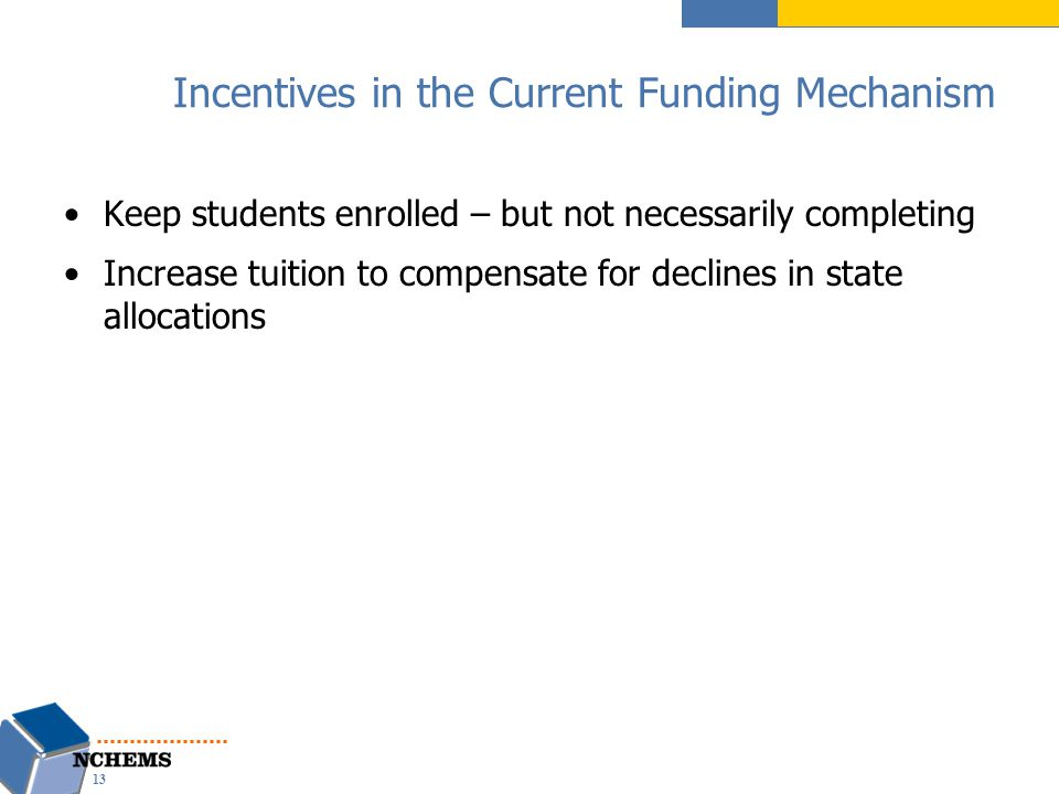 Incentives in the Current Funding Mechanism Keep students enrolled – but not necessarily completing Increase tuition to compensate for declines in state allocations 13