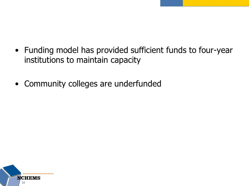 Funding model has provided sufficient funds to four-year institutions to maintain capacity Community colleges are underfunded 16