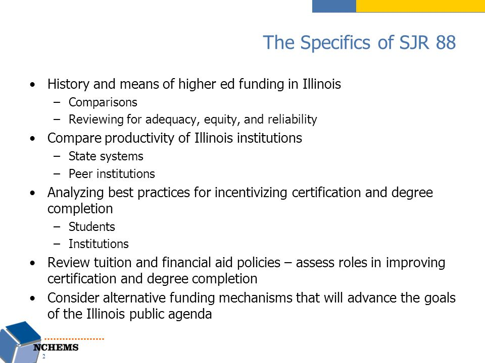 The Specifics of SJR 88 History and means of higher ed funding in Illinois –Comparisons –Reviewing for adequacy, equity, and reliability Compare productivity of Illinois institutions –State systems –Peer institutions Analyzing best practices for incentivizing certification and degree completion –Students –Institutions Review tuition and financial aid policies – assess roles in improving certification and degree completion Consider alternative funding mechanisms that will advance the goals of the Illinois public agenda 2
