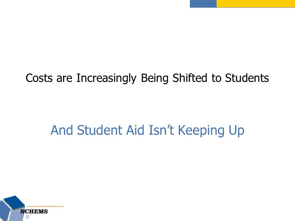 And Student Aid Isn't Keeping Up Costs are Increasingly Being Shifted to Students 22