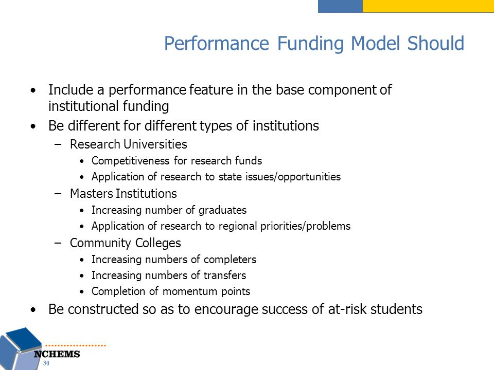 Performance Funding Model Should Include a performance feature in the base component of institutional funding Be different for different types of institutions –Research Universities Competitiveness for research funds Application of research to state issues/opportunities –Masters Institutions Increasing number of graduates Application of research to regional priorities/problems –Community Colleges Increasing numbers of completers Increasing numbers of transfers Completion of momentum points Be constructed so as to encourage success of at-risk students 30