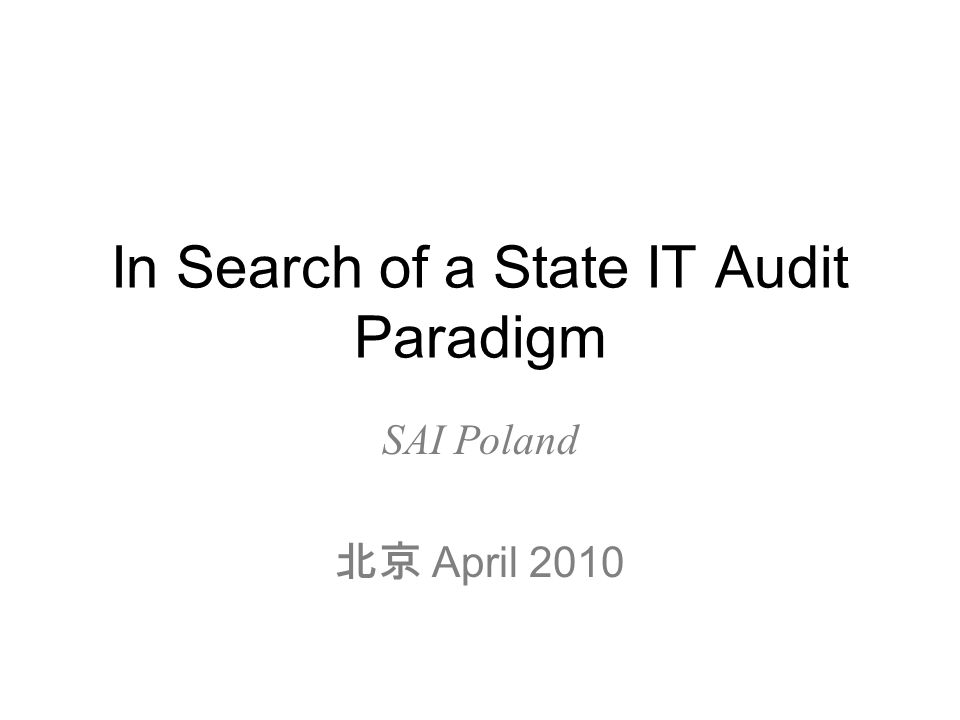 In Search of a State IT Audit Paradigm SAI Poland 北京 April 2010