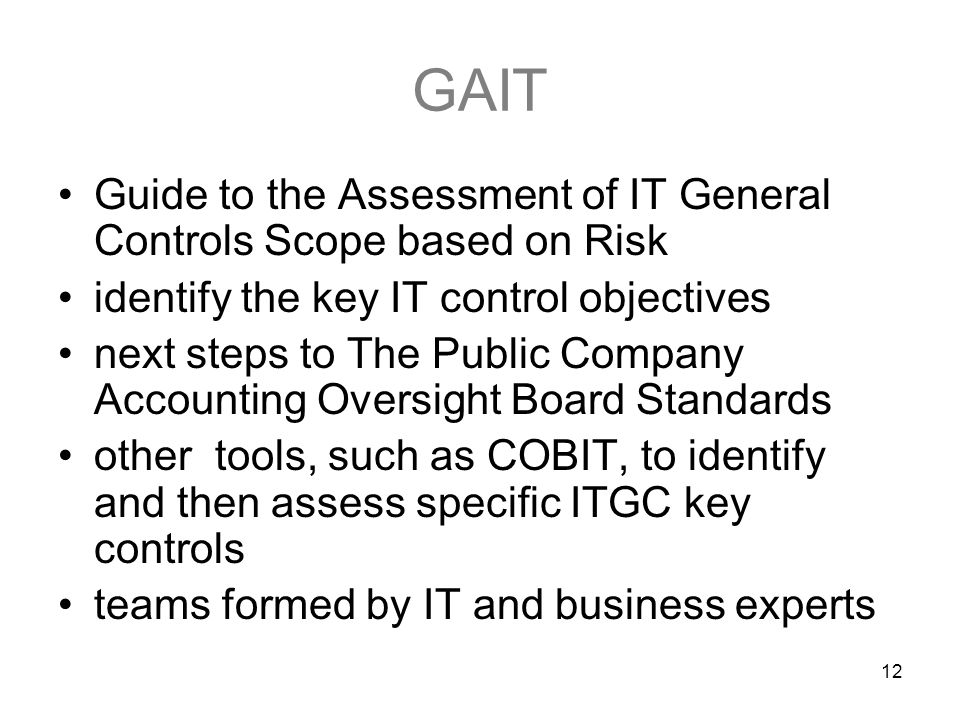 12 GAIT Guide to the Assessment of IT General Controls Scope based on Risk identify the key IT control objectives next steps to The Public Company Accounting Oversight Board Standards other tools, such as COBIT, to identify and then assess specific ITGC key controls teams formed by IT and business experts