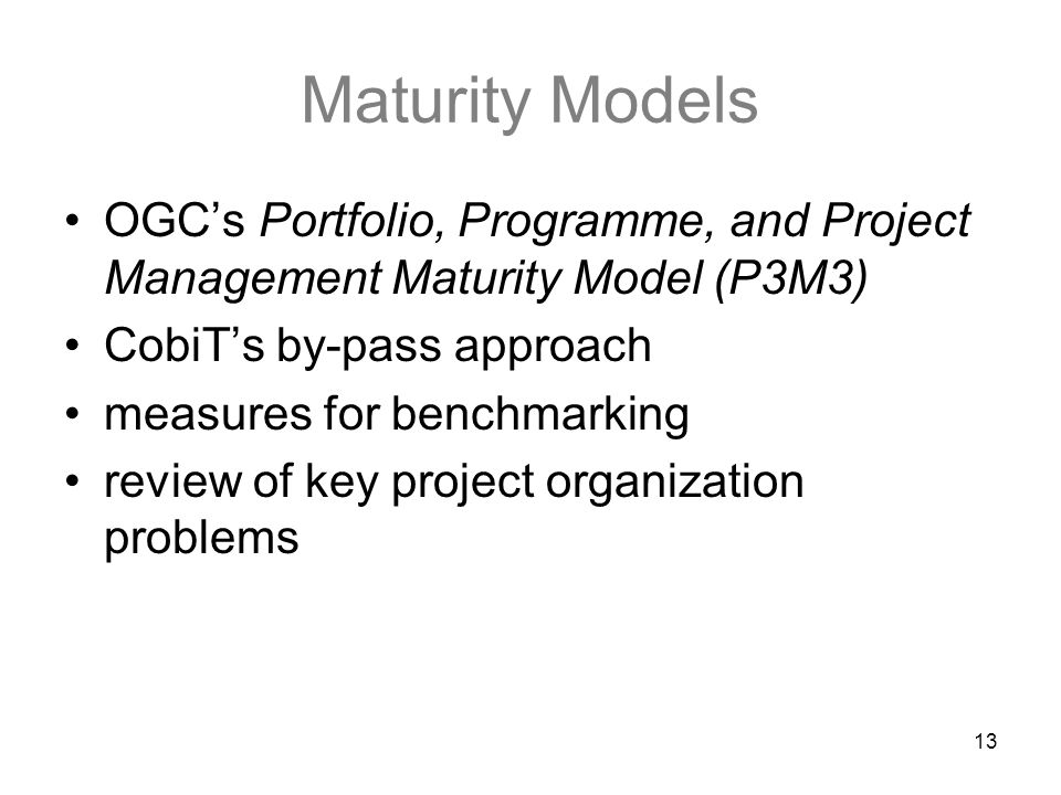 13 Maturity Models OGC's Portfolio, Programme, and Project Management Maturity Model (P3M3) CobiT's by-pass approach measures for benchmarking review of key project organization problems