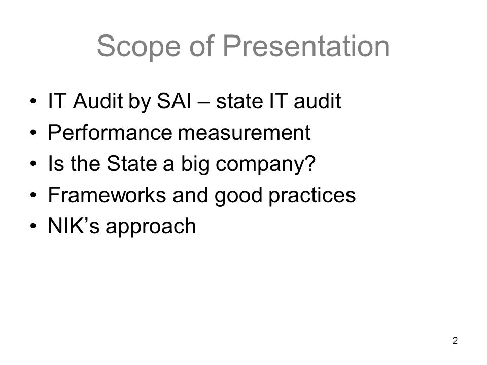 2 Scope of Presentation IT Audit by SAI – state IT audit Performance measurement Is the State a big company? Frameworks and good practices NIK's appro
