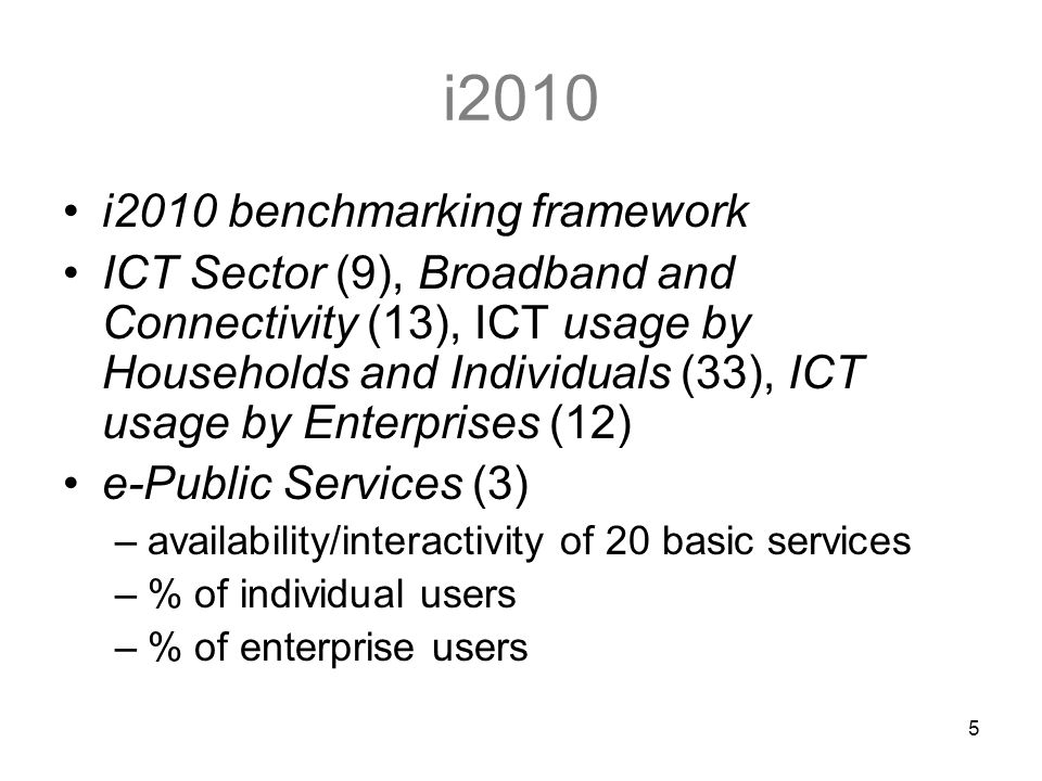 5 i2010 i2010 benchmarking framework ICT Sector (9), Broadband and Connectivity (13), ICT usage by Households and Individuals (33), ICT usage by Enterprises (12) e-Public Services (3) –availability/interactivity of 20 basic services –% of individual users –% of enterprise users