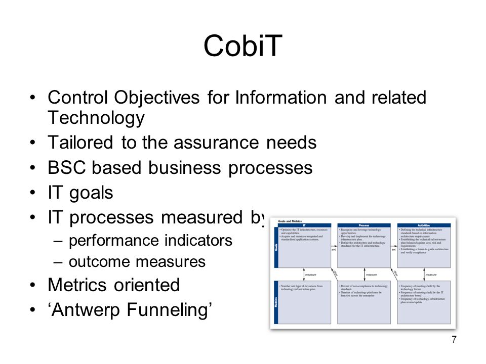 7 CobiT Control Objectives for Information and related Technology Tailored to the assurance needs BSC based business processes IT goals IT processes measured by –performance indicators –outcome measures Metrics oriented 'Antwerp Funneling'