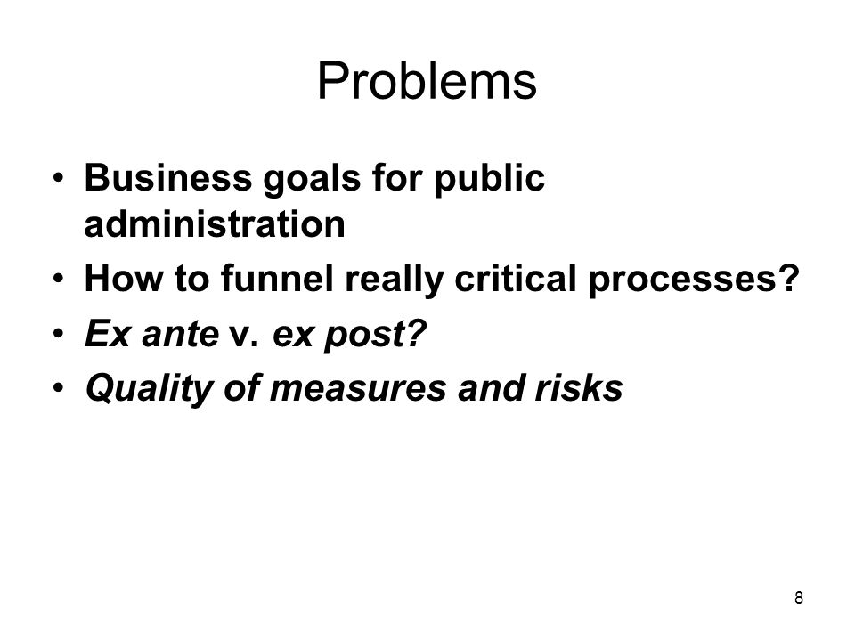 8 Problems Business goals for public administration How to funnel really critical processes? Ex ante v. ex post? Quality of measures and risks