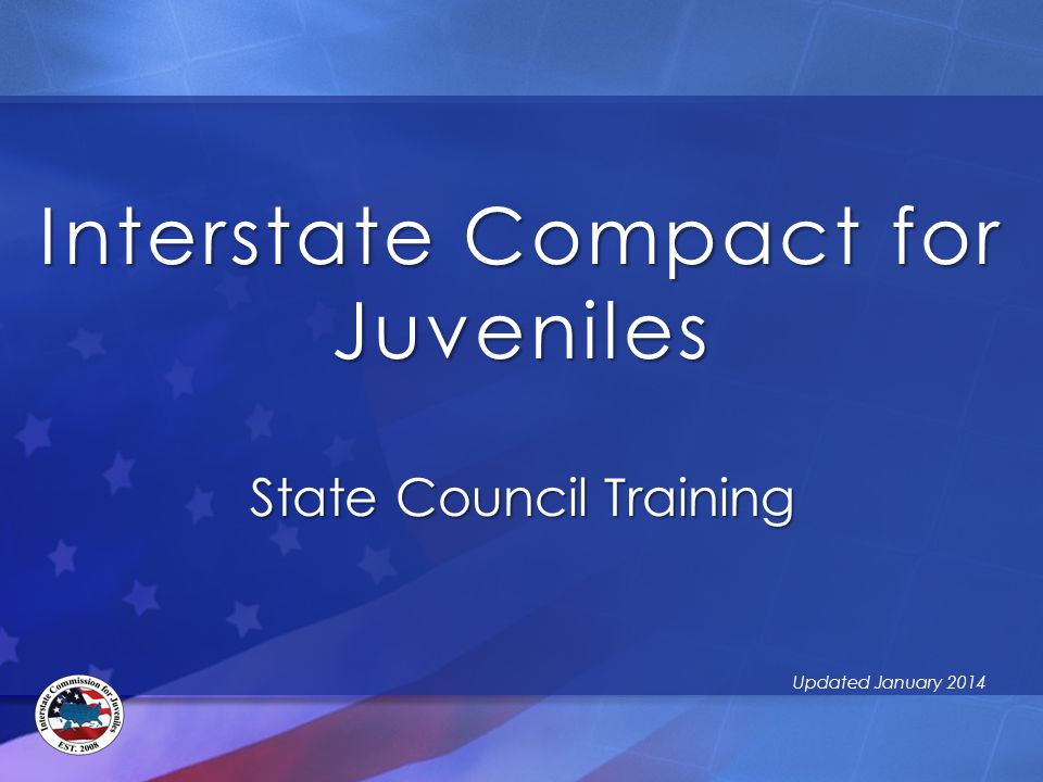 Interstate Compact for Juveniles State Council Training Updated January 2014