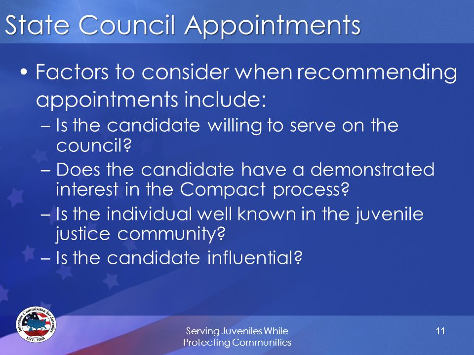 State Council Appointments Factors to consider when recommending appointments include: –Is the candidate willing to serve on the council? –Does the ca