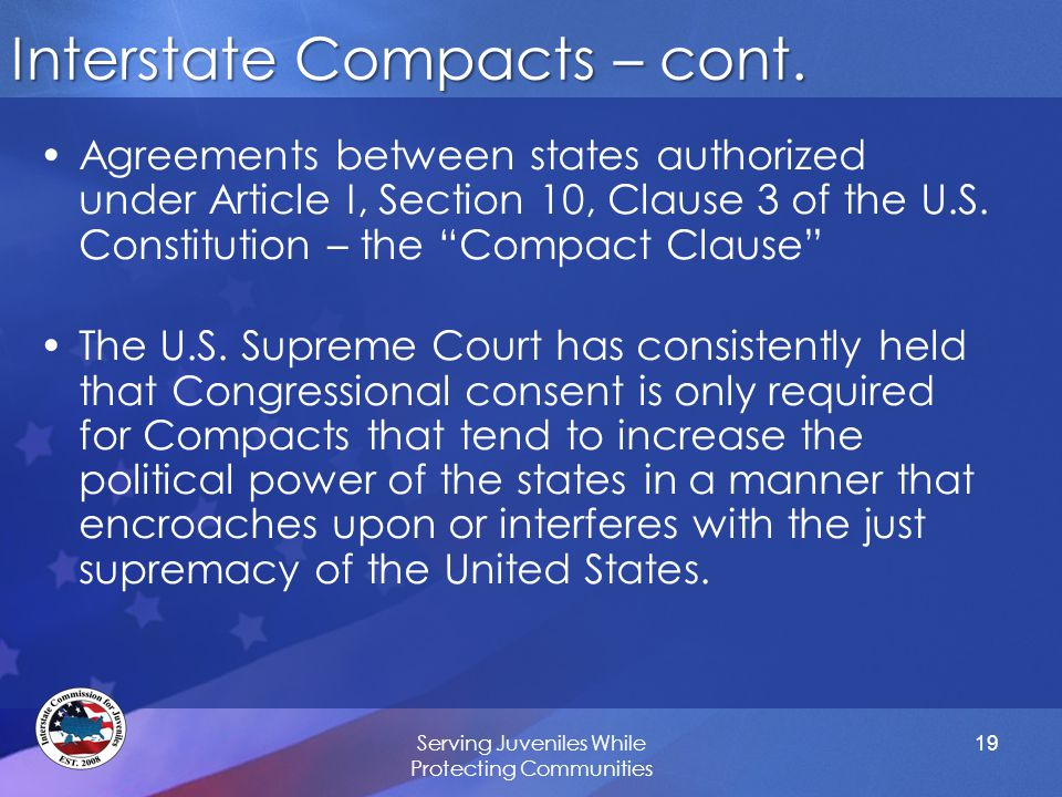 "19 Interstate Compacts – cont. Agreements between states authorized under Article I, Section 10, Clause 3 of the U.S. Constitution – the ""Compact Clau"