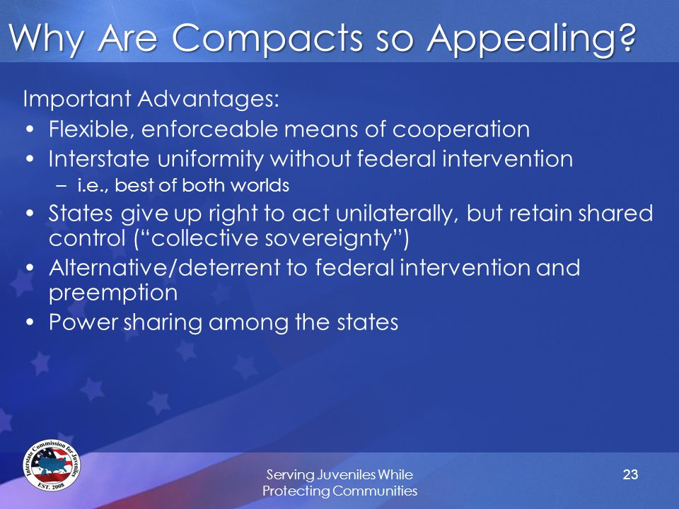 Why Are Compacts so Appealing? Important Advantages: Flexible, enforceable means of cooperation Interstate uniformity without federal intervention –i.