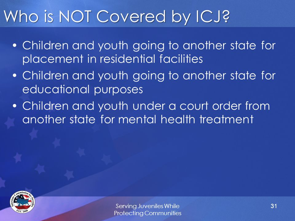 Who is NOT Covered by ICJ? Children and youth going to another state for placement in residential facilities Children and youth going to another state