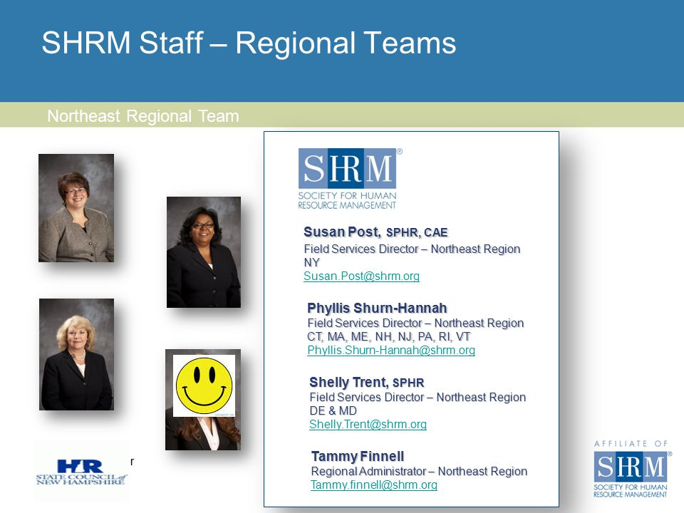Insert chapter logo here SHRM Staff – Regional Teams 10 Northeast Regional Team Susan Post, SPHR, CAE Field Services Director – Northeast Region NY Susan.Post@shrm.org Phyllis Shurn-Hannah Field Services Director – Northeast Region CT, MA, ME, NH, NJ, PA, RI, VT Phyllis.Shurn-Hannah@shrm.org Tammy Finnell Regional Administrator – Northeast Region Regional Administrator – Northeast Region Tammy.finnell@shrm.org Tammy.finnell@shrm.org Shelly Trent, SPHR Field Services Director – Northeast Region DE & MD Shelly.Trent@shrm.org