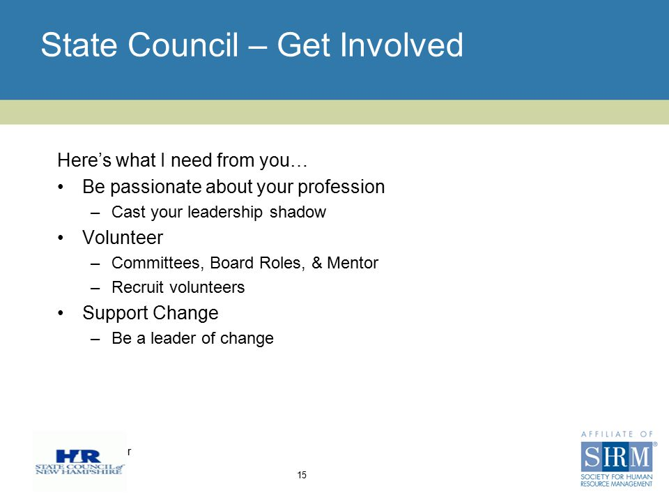 Insert chapter logo here State Council – Get Involved Here's what I need from you… Be passionate about your profession –Cast your leadership shadow Volunteer –Committees, Board Roles, & Mentor –Recruit volunteers Support Change –Be a leader of change 15