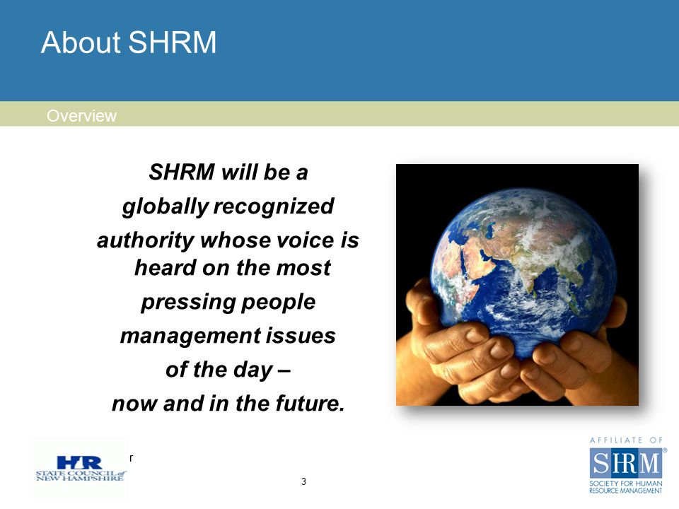 Insert chapter logo here About SHRM 3 Overview SHRM will be a globally recognized authority whose voice is heard on the most pressing people management issues of the day – now and in the future.
