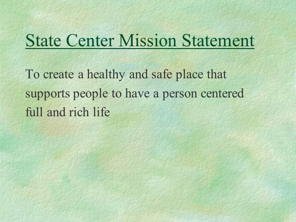 State Center Mission Statement To create a healthy and safe place that supports people to have a person centered full and rich life