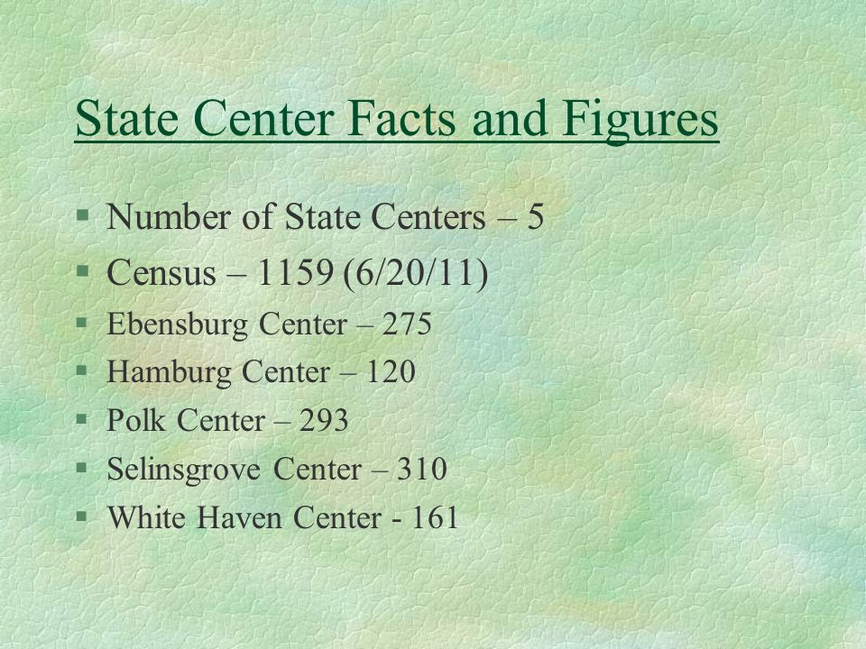 State Center Facts and Figures §Number of State Centers – 5 §Census – 1159 (6/20/11) §Ebensburg Center – 275 §Hamburg Center – 120 §Polk Center – 293 §Selinsgrove Center – 310 §White Haven Center - 161