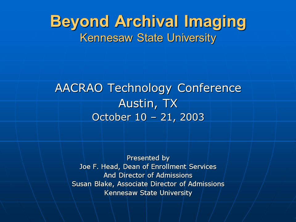 Beyond Archival Imaging Kennesaw State University KSU Profile Public Public 17,500 enrollment 17,500 enrollment Third largest institution in Georgia Third largest institution in Georgia 60% women 60% women 90% claim to work 90% claim to work Average age 25 Average age 25 Average SAT 1042 Average SAT 1042 Opened in 1967 as a two year school Opened in 1967 as a two year school On campus apartment housing On campus apartment housing Located 20 miles north of Atlanta Located 20 miles north of Atlanta Became a University in 1995 Became a University in 1995 Semester Calendar Semester Calendar Inexpensive tuition/fees, $3,000.00 annually Inexpensive tuition/fees, $3,000.00 annually Banner Installation, 1997 (Current version 5.5.2) Banner Installation, 1997 (Current version 5.5.2) KSU Reorganized to create Enrollment Services, 1995 (Admission, Registrar, Financial Aid, CAPS) KSU Reorganized to create Enrollment Services, 1995 (Admission, Registrar, Financial Aid, CAPS)