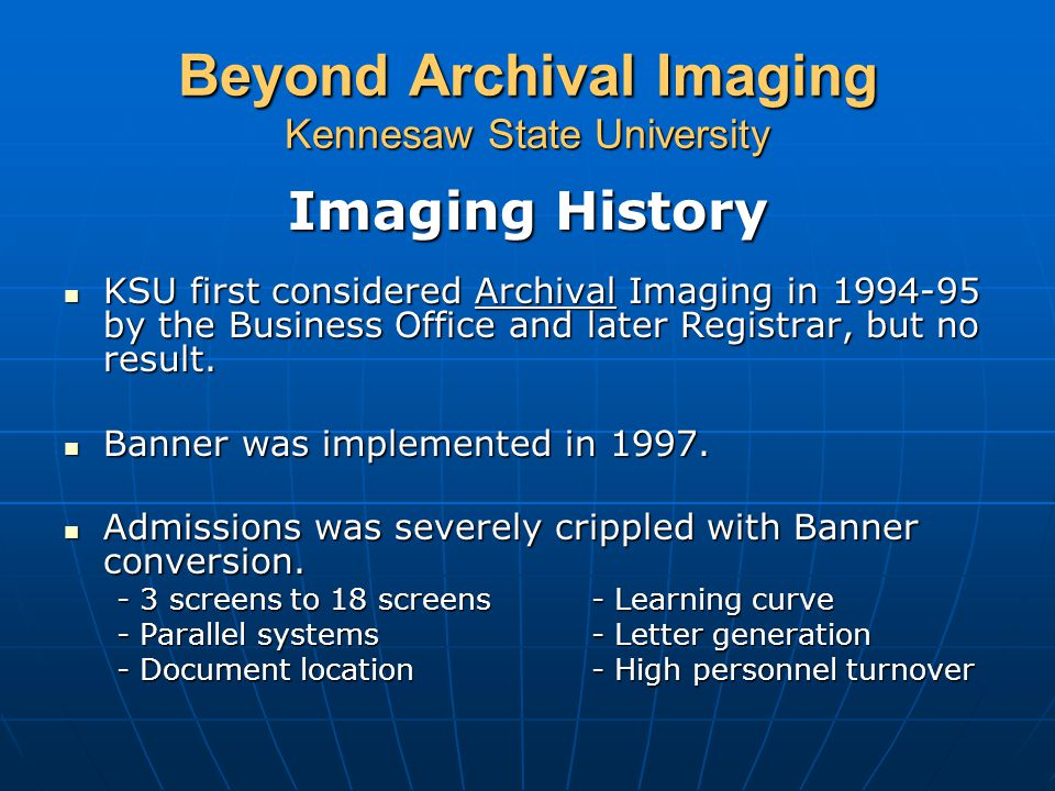 Beyond Archival Imaging Kennesaw State University KSU Volume as of October 2003  1.5 Million Images on the Server representing the Office of Admissions, Registrar's Office and Financial Aid  Admissions collects approximately 20,000 applications per year and 300,000 supporting 'pieces of paper'