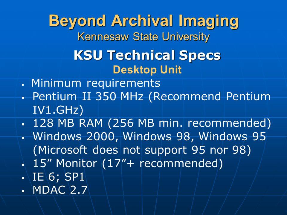 Beyond Archival Imaging Kennesaw State University KSU Technical Specs Desktop Unit  Minimum requirements  Pentium II 350 MHz (Recommend Pentium IV1.GHz)  128 MB RAM (256 MB min.