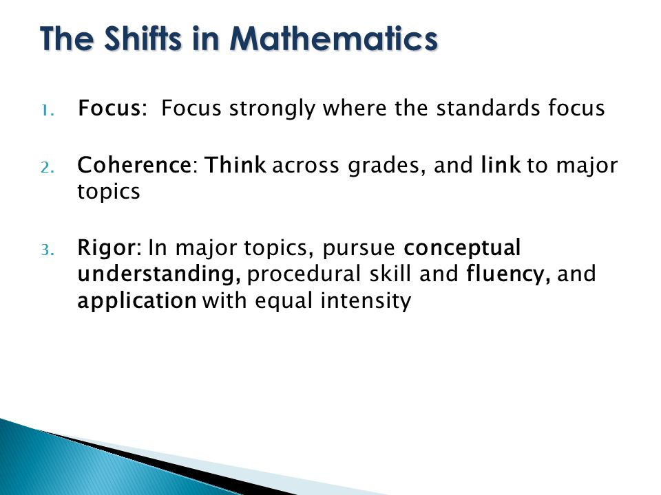 The Shifts in Mathematics 1. Focus: Focus strongly where the standards focus 2.